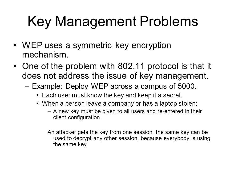 Key Management Problems WEP uses a symmetric key encryption mechanism. One of the problem with 802.11 protocol is that it does not address the issue o