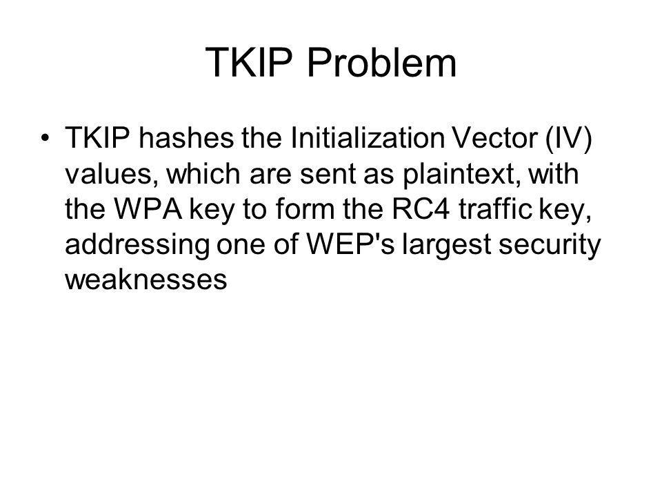 TKIP Problem TKIP hashes the Initialization Vector (IV) values, which are sent as plaintext, with the WPA key to form the RC4 traffic key, addressing