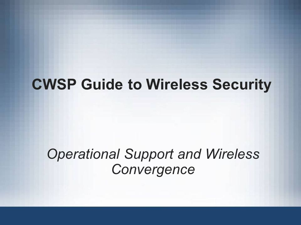 CWSP Guide to Wireless Security Operational Support and Wireless Convergence