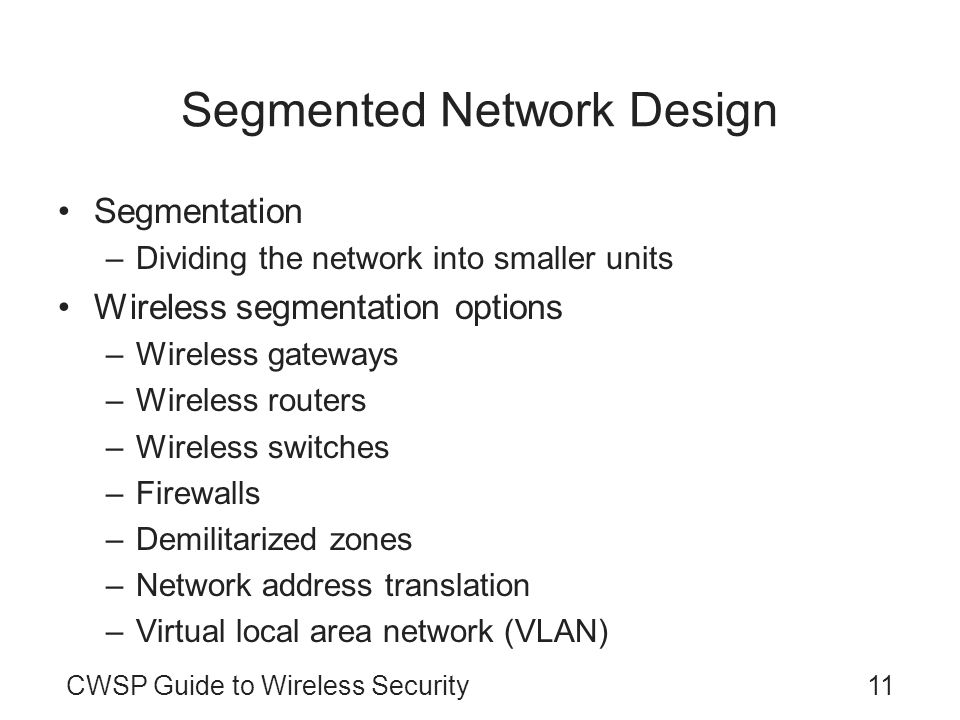 CWSP Guide to Wireless Security11 Segmented Network Design Segmentation –Dividing the network into smaller units Wireless segmentation options –Wireless gateways –Wireless routers –Wireless switches –Firewalls –Demilitarized zones –Network address translation –Virtual local area network (VLAN)