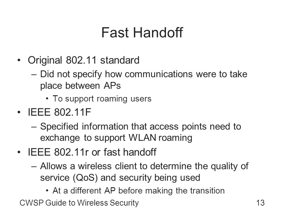 CWSP Guide to Wireless Security13 Fast Handoff Original 802.11 standard –Did not specify how communications were to take place between APs To support roaming users IEEE 802.11F –Specified information that access points need to exchange to support WLAN roaming IEEE 802.11r or fast handoff –Allows a wireless client to determine the quality of service (QoS) and security being used At a different AP before making the transition