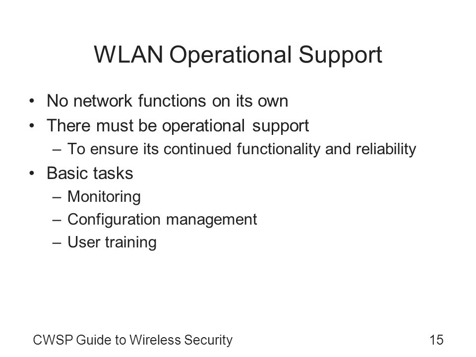 CWSP Guide to Wireless Security15 WLAN Operational Support No network functions on its own There must be operational support –To ensure its continued functionality and reliability Basic tasks –Monitoring –Configuration management –User training