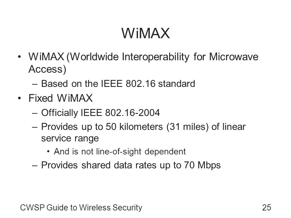 CWSP Guide to Wireless Security25 WiMAX WiMAX (Worldwide Interoperability for Microwave Access) –Based on the IEEE 802.16 standard Fixed WiMAX –Officially IEEE 802.16-2004 –Provides up to 50 kilometers (31 miles) of linear service range And is not line-of-sight dependent –Provides shared data rates up to 70 Mbps –MAC layer uses a scheduling system Allows the base station to control QoS