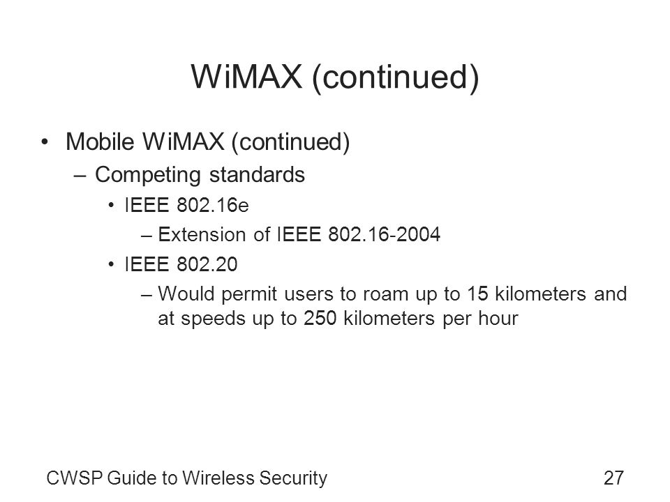 CWSP Guide to Wireless Security27 WiMAX (continued) Mobile WiMAX (continued) –Competing standards IEEE 802.16e –Extension of IEEE 802.16-2004 IEEE 802.20 –Would permit users to roam up to 15 kilometers and at speeds up to 250 kilometers per hour
