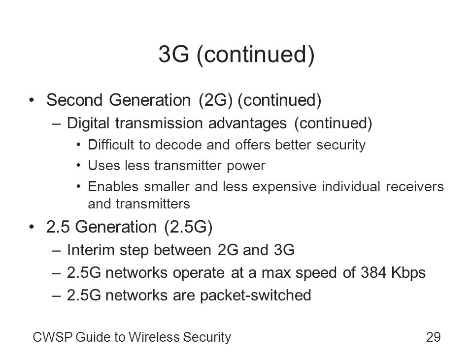 CWSP Guide to Wireless Security29 3G (continued) Second Generation (2G) (continued) –Digital transmission advantages (continued) Difficult to decode and offers better security Uses less transmitter power Enables smaller and less expensive individual receivers and transmitters 2.5 Generation (2.5G) –Interim step between 2G and 3G –2.5G networks operate at a max speed of 384 Kbps –2.5G networks are packet-switched