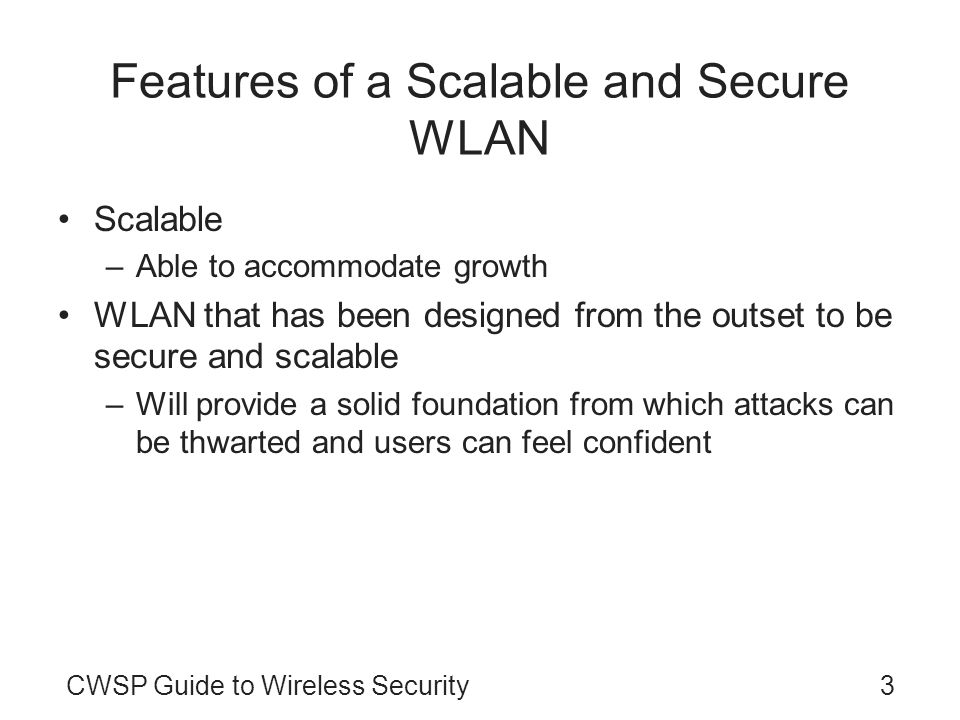 CWSP Guide to Wireless Security3 Features of a Scalable and Secure WLAN Scalable –Able to accommodate growth WLAN that has been designed from the outset to be secure and scalable –Will provide a solid foundation from which attacks can be thwarted and users can feel confident