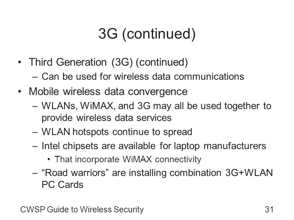 CWSP Guide to Wireless Security31 3G (continued) Third Generation (3G) (continued) –Can be used for wireless data communications Mobile wireless data convergence –WLANs, WiMAX, and 3G may all be used together to provide wireless data services –WLAN hotspots continue to spread –Intel chipsets are available for laptop manufacturers That incorporate WiMAX connectivity –Road warriors are installing combination 3G+WLAN PC Cards