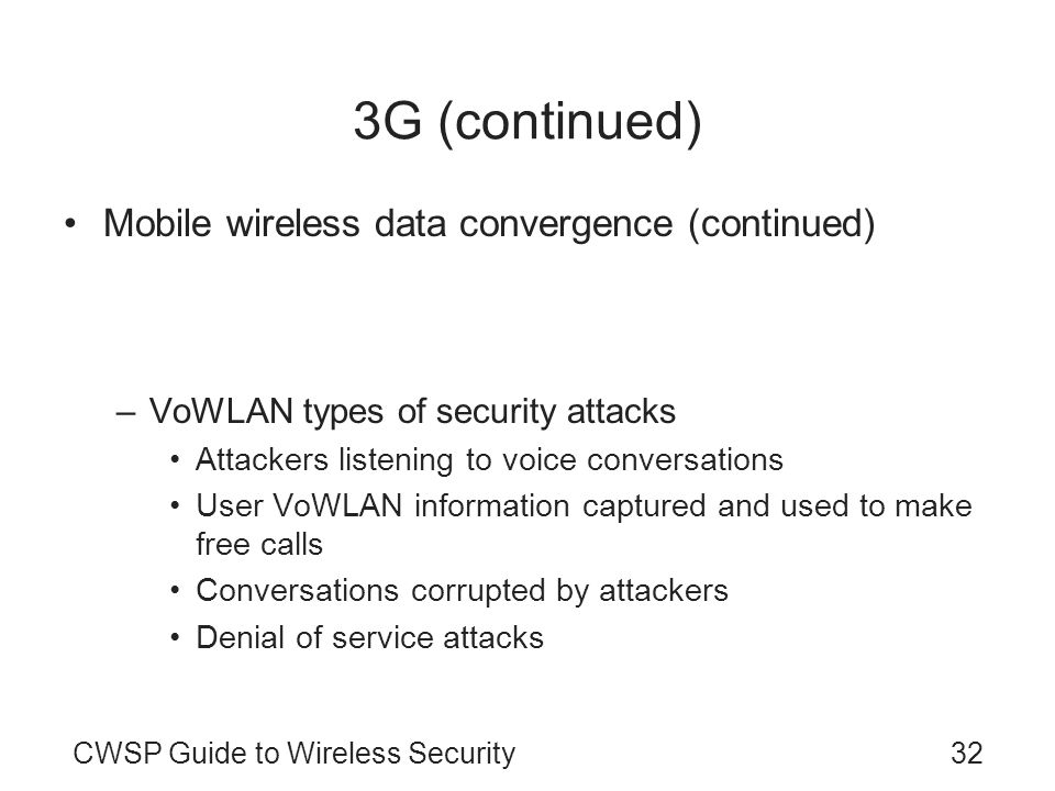 CWSP Guide to Wireless Security32 3G (continued) Mobile wireless data convergence (continued) –Some industry experts predict that: Mobile WiMAX will eventually actually replace IEEE 802.11and 3G cellular data service –VoWLAN types of security attacks Attackers listening to voice conversations User VoWLAN information captured and used to make free calls Conversations corrupted by attackers Denial of service attacks