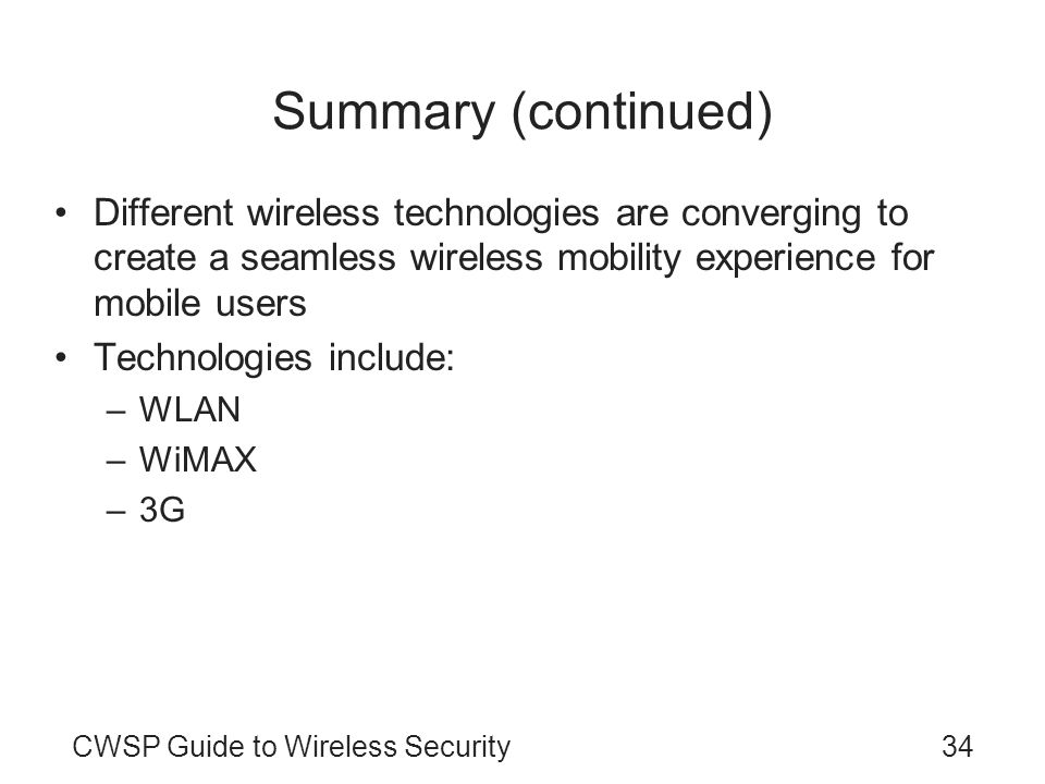 CWSP Guide to Wireless Security34 Summary (continued) Different wireless technologies are converging to create a seamless wireless mobility experience for mobile users Technologies include: –WLAN –WiMAX –3G