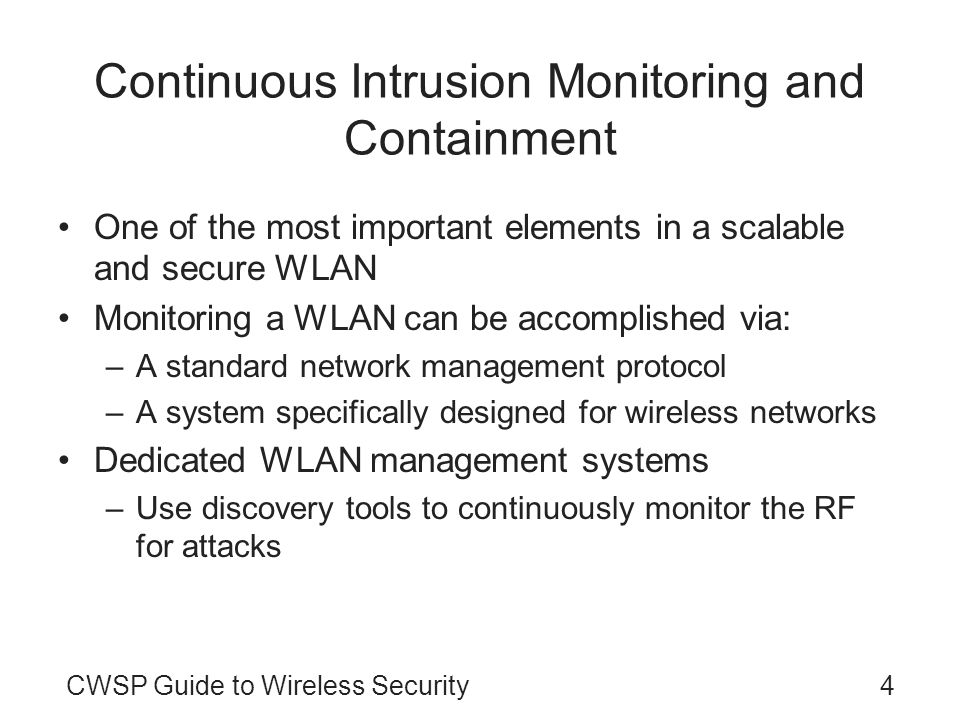 CWSP Guide to Wireless Security4 Continuous Intrusion Monitoring and Containment One of the most important elements in a scalable and secure WLAN Monitoring a WLAN can be accomplished via: –A standard network management protocol –A system specifically designed for wireless networks Dedicated WLAN management systems –Use discovery tools to continuously monitor the RF for attacks