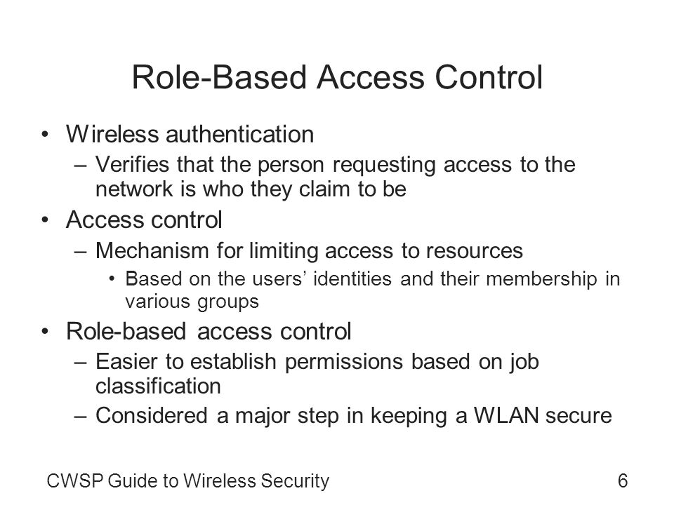 CWSP Guide to Wireless Security6 Role-Based Access Control Wireless authentication –Verifies that the person requesting access to the network is who they claim to be Access control –Mechanism for limiting access to resources Based on the users identities and their membership in various groups Role-based access control –Easier to establish permissions based on job classification –Considered a major step in keeping a WLAN secure