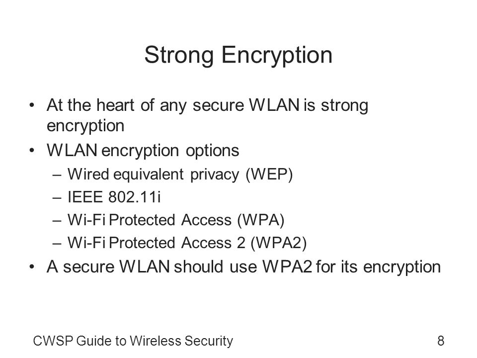 CWSP Guide to Wireless Security8 Strong Encryption At the heart of any secure WLAN is strong encryption WLAN encryption options –Wired equivalent privacy (WEP) –IEEE 802.11i –Wi-Fi Protected Access (WPA) –Wi-Fi Protected Access 2 (WPA2) A secure WLAN should use WPA2 for its encryption