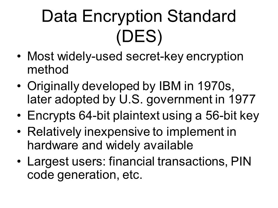 Data Encryption Standard (DES) Most widely-used secret-key encryption method Originally developed by IBM in 1970s, later adopted by U.S. government in