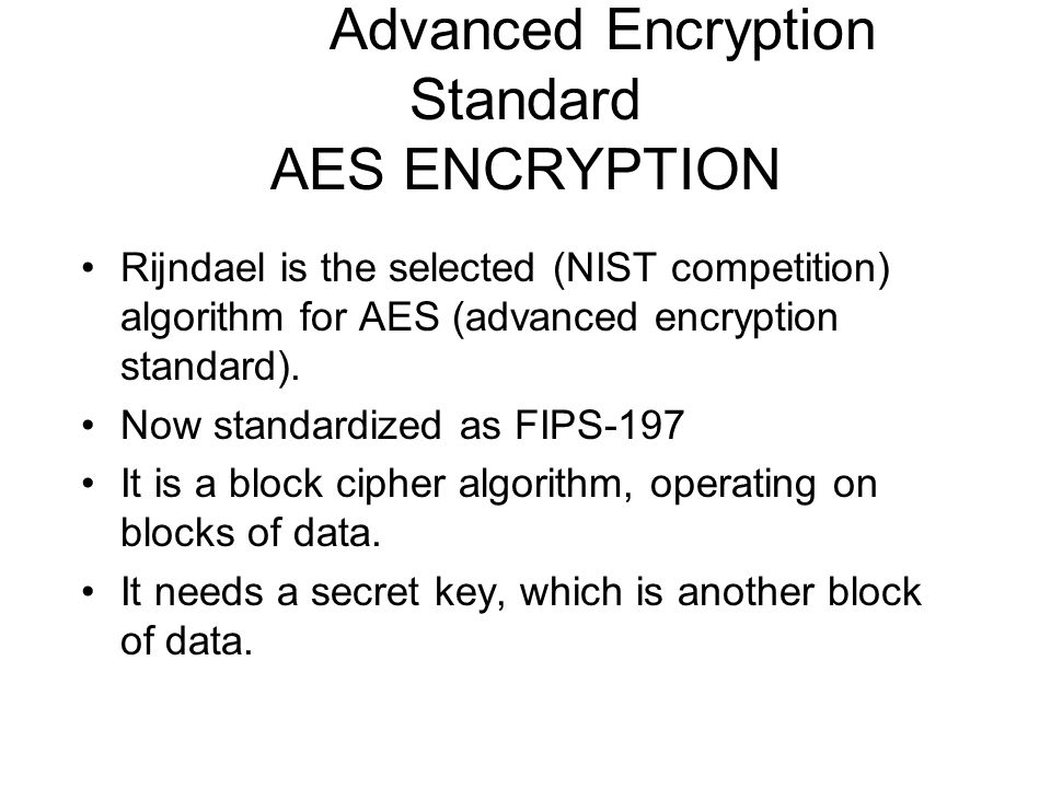 Advanced Encryption Standard AES ENCRYPTION Rijndael is the selected (NIST competition) algorithm for AES (advanced encryption standard). Now standard