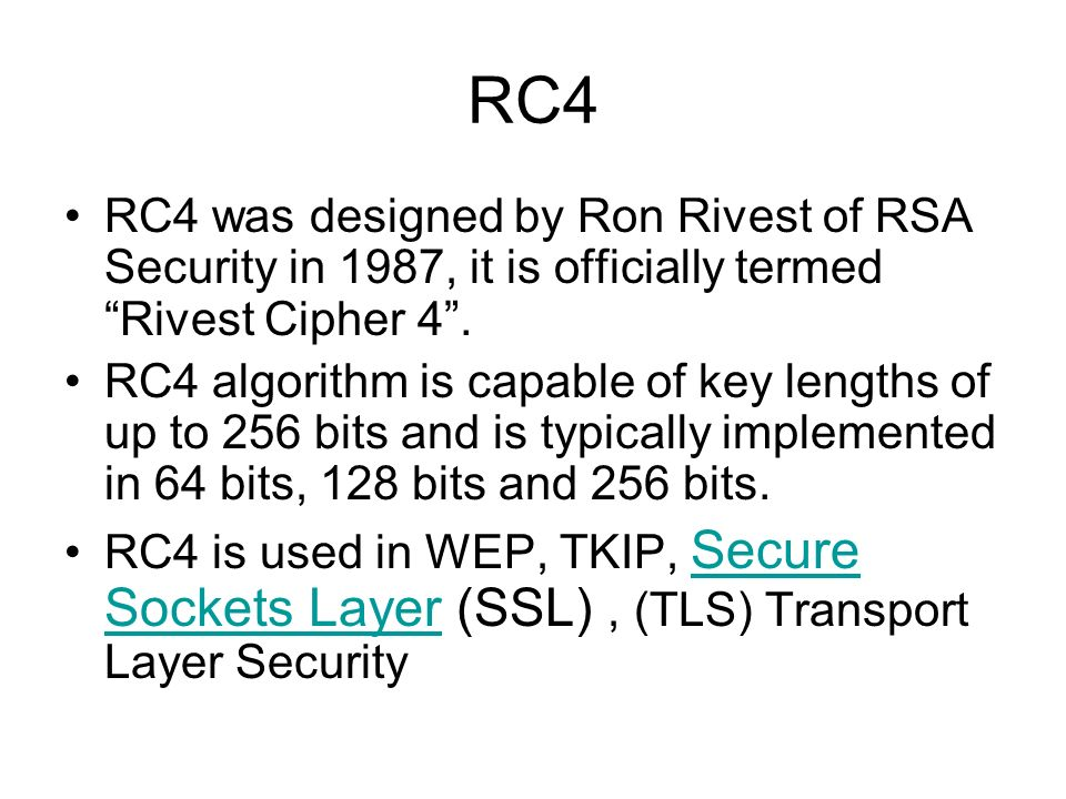 RC4 RC4 was designed by Ron Rivest of RSA Security in 1987, it is officially termed Rivest Cipher 4. RC4 algorithm is capable of key lengths of up to