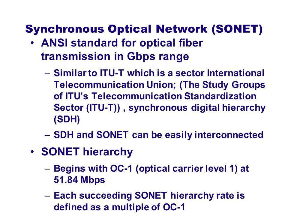 Synchronous Optical Network (SONET) ANSI standard for optical fiber transmission in Gbps range –Similar to ITU-T which is a sector International Telec