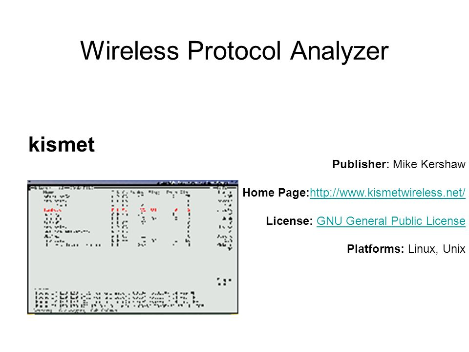 Wireless Protocol Analyzer kismet Publisher: Mike Kershaw Home Page:http://www.kismetwireless.net/ License: GNU General Public License Platforms: Linux, Unixhttp://www.kismetwireless.net/GNU General Public License