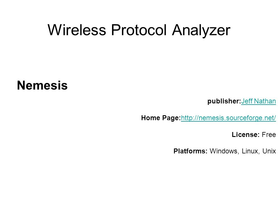 Wireless Protocol Analyzer Nemesis publisher:Jeff Nathan Home Page:http://nemesis.sourceforge.net/ License: Free Platforms: Windows, Linux, UnixJeff Nathanhttp://nemesis.sourceforge.net/