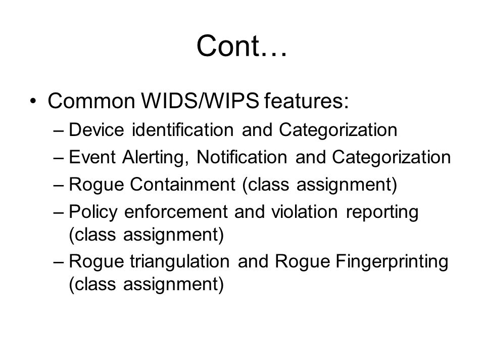 Cont… Common WIDS/WIPS features: –Device identification and Categorization –Event Alerting, Notification and Categorization –Rogue Containment (class assignment) –Policy enforcement and violation reporting (class assignment) –Rogue triangulation and Rogue Fingerprinting (class assignment)