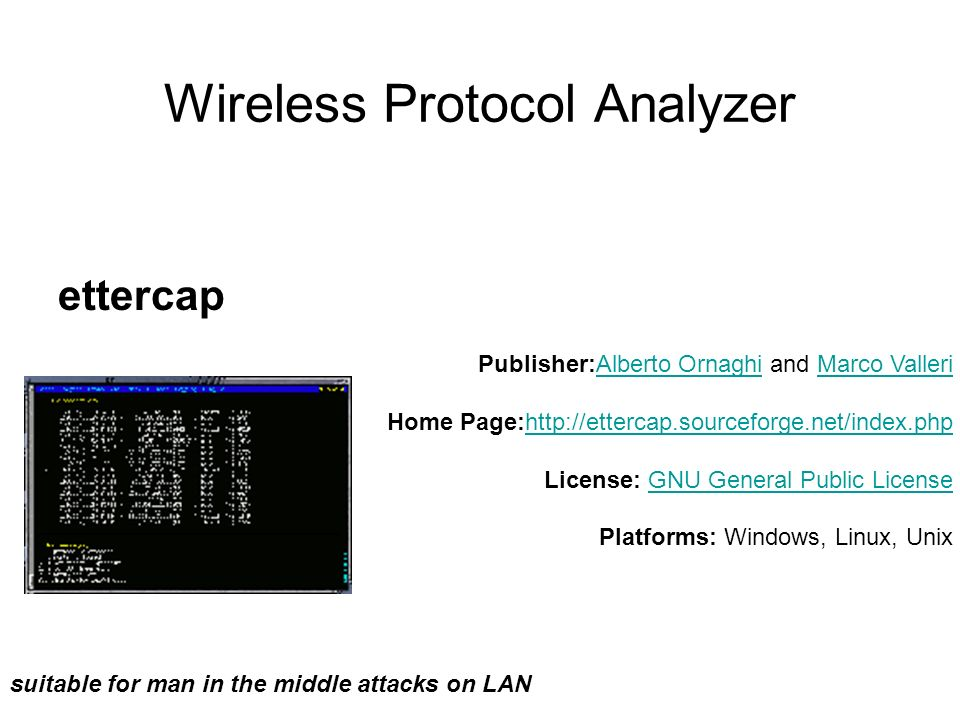 Wireless Protocol Analyzer ettercap suitable for man in the middle attacks on LAN Publisher:Alberto Ornaghi and Marco Valleri Home Page:http://ettercap.sourceforge.net/index.php License: GNU General Public License Platforms: Windows, Linux, UnixAlberto OrnaghiMarco Vallerihttp://ettercap.sourceforge.net/index.phpGNU General Public License