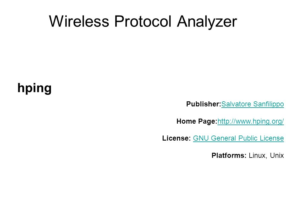 Wireless Protocol Analyzer hping Publisher:Salvatore Sanfilippo Home Page:http://www.hping.org/ License: GNU General Public License Platforms: Linux, UnixSalvatore Sanfilippohttp://www.hping.org/GNU General Public License