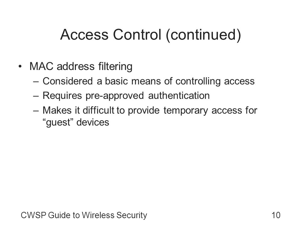 10CWSP Guide to Wireless Security Access Control (continued) MAC address filtering –Considered a basic means of controlling access –Requires pre-appro
