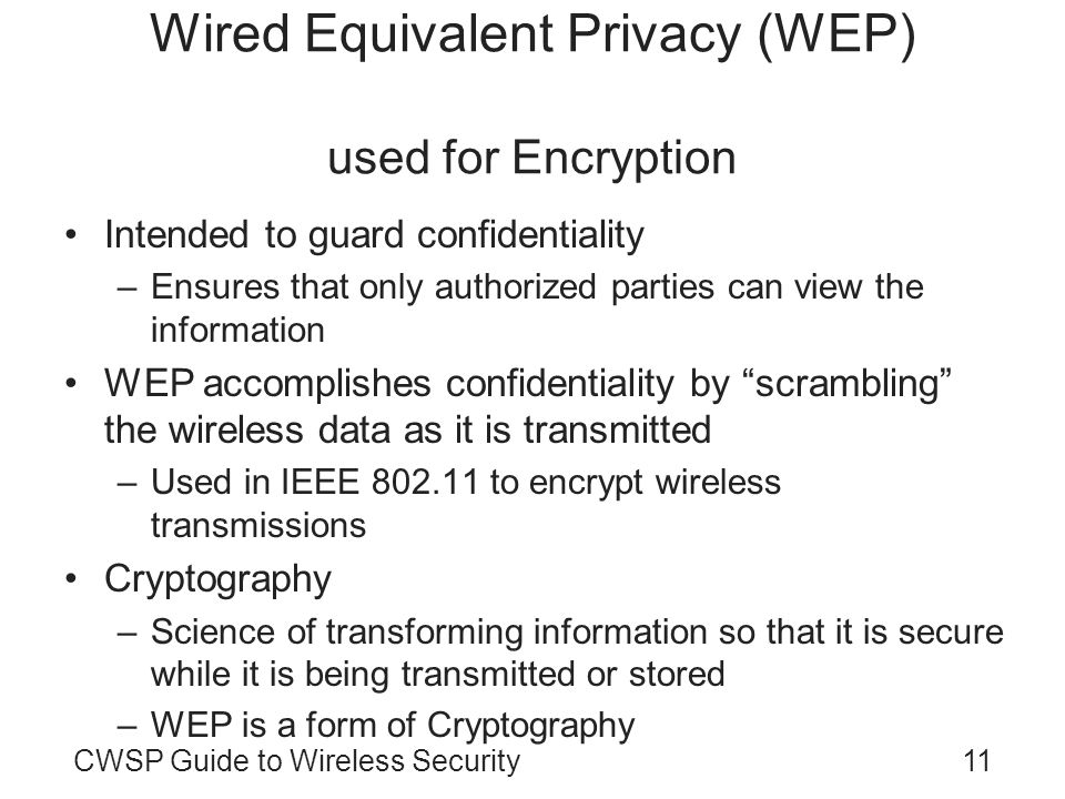 11CWSP Guide to Wireless Security Wired Equivalent Privacy (WEP) used for Encryption Intended to guard confidentiality –Ensures that only authorized p