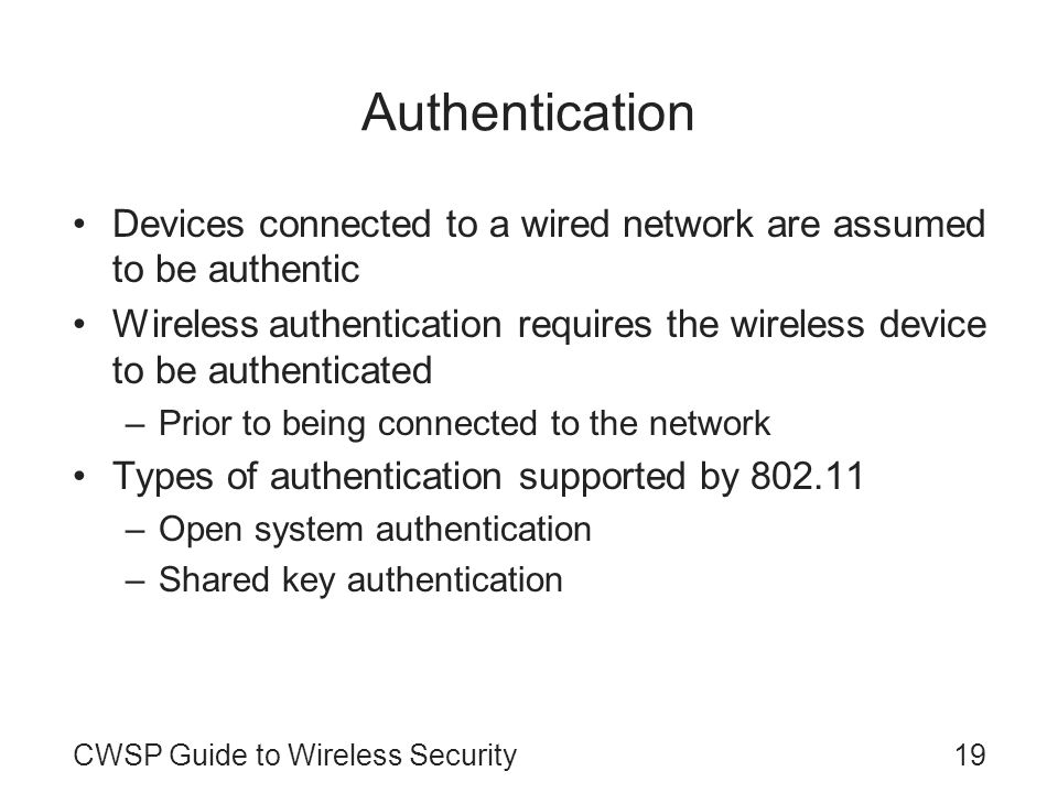 19CWSP Guide to Wireless Security Authentication Devices connected to a wired network are assumed to be authentic Wireless authentication requires the
