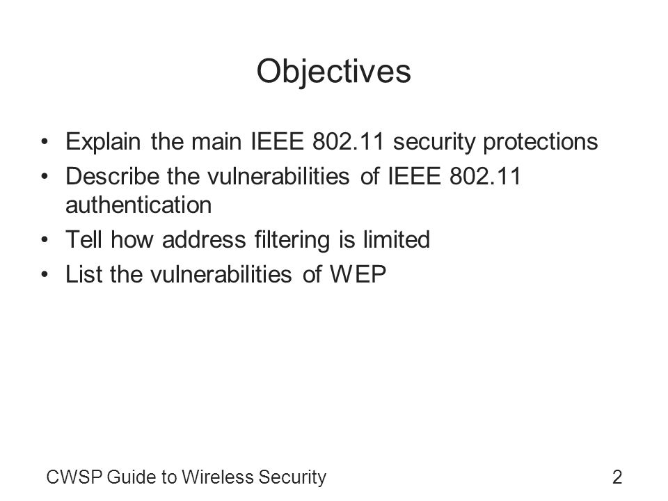 2CWSP Guide to Wireless Security Objectives Explain the main IEEE 802.11 security protections Describe the vulnerabilities of IEEE 802.11 authenticati