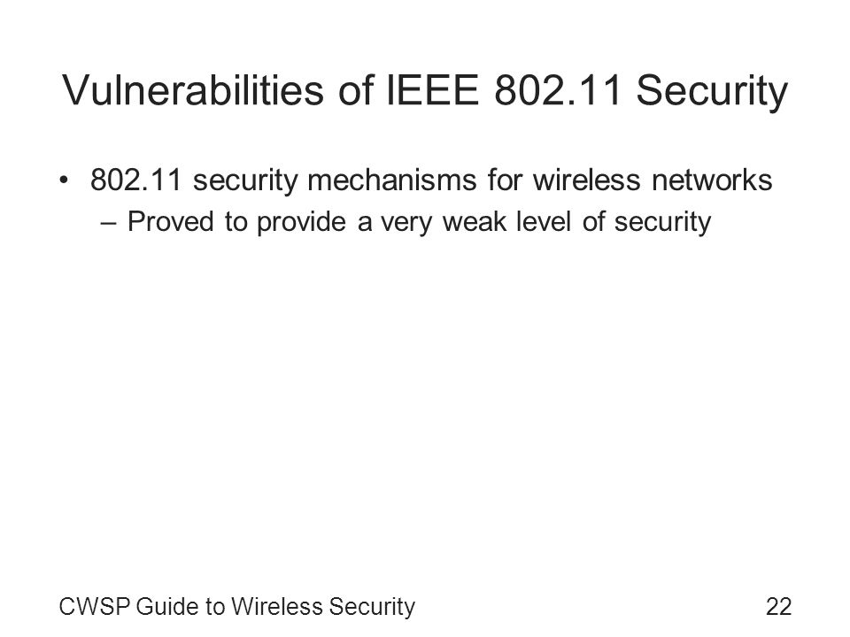 22CWSP Guide to Wireless Security Vulnerabilities of IEEE 802.11 Security 802.11 security mechanisms for wireless networks –Proved to provide a very w