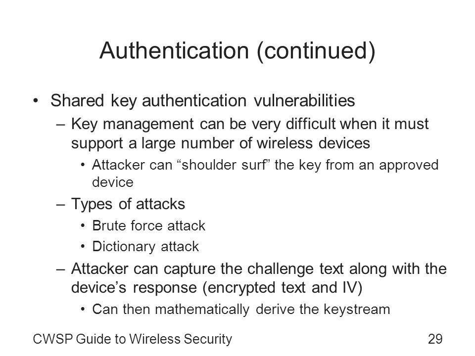 29CWSP Guide to Wireless Security Authentication (continued) Shared key authentication vulnerabilities –Key management can be very difficult when it m