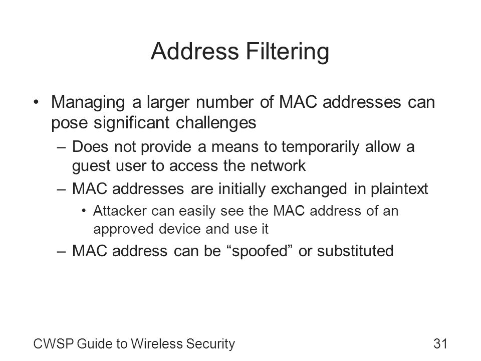 31CWSP Guide to Wireless Security Address Filtering Managing a larger number of MAC addresses can pose significant challenges –Does not provide a mean
