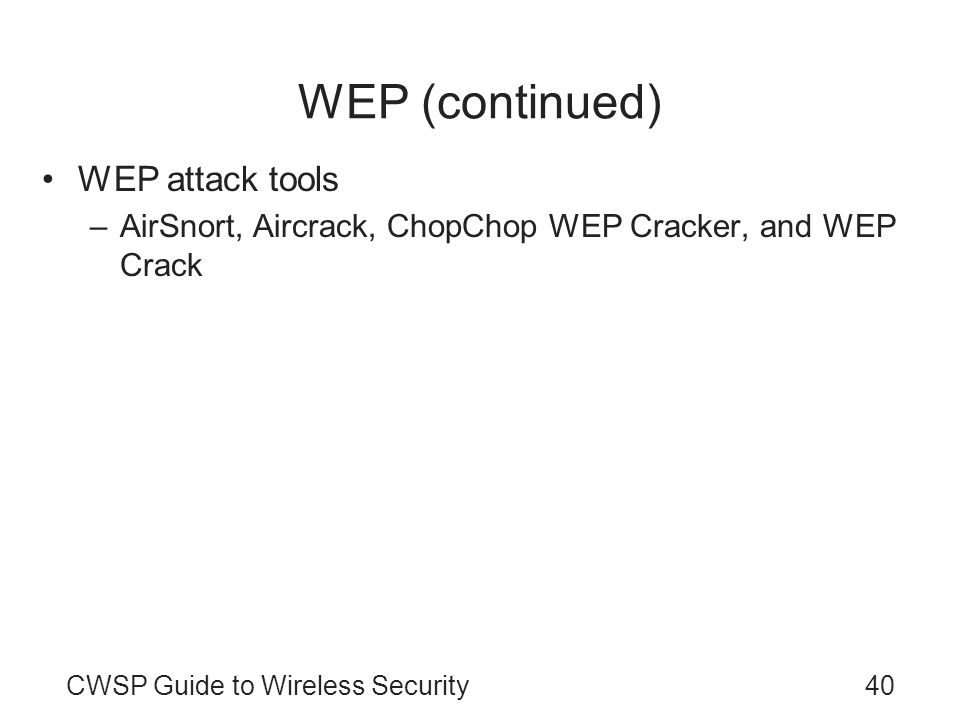 40CWSP Guide to Wireless Security WEP (continued) WEP attack tools –AirSnort, Aircrack, ChopChop WEP Cracker, and WEP Crack