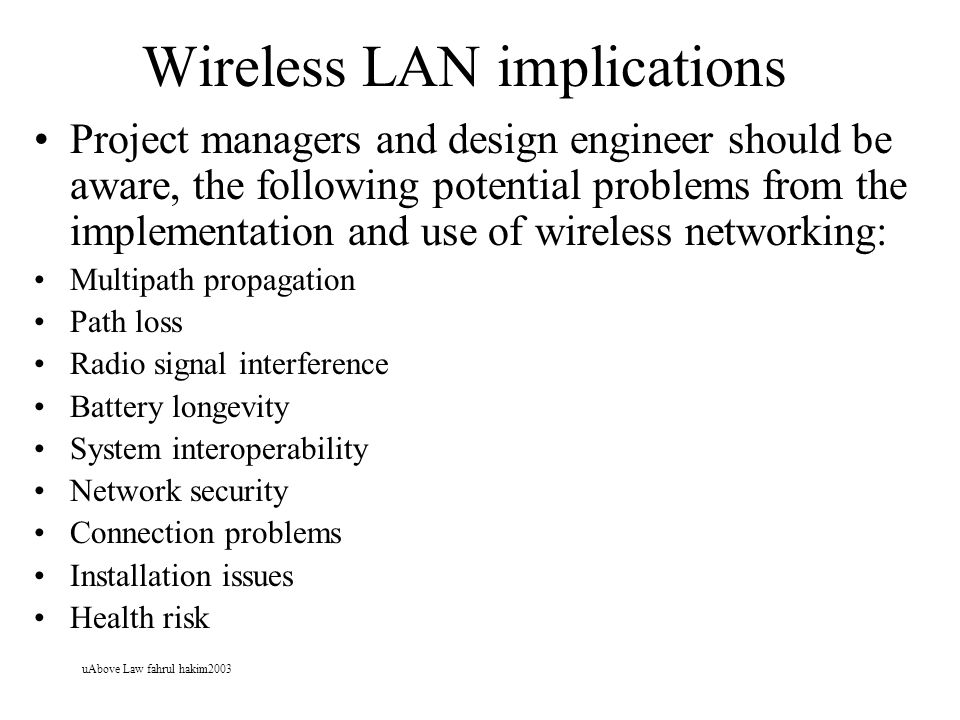 uAbove Law fahrul hakim2003 Wireless LAN implications Project managers and design engineer should be aware, the following potential problems from the implementation and use of wireless networking: Multipath propagation Path loss Radio signal interference Battery longevity System interoperability Network security Connection problems Installation issues Health risk