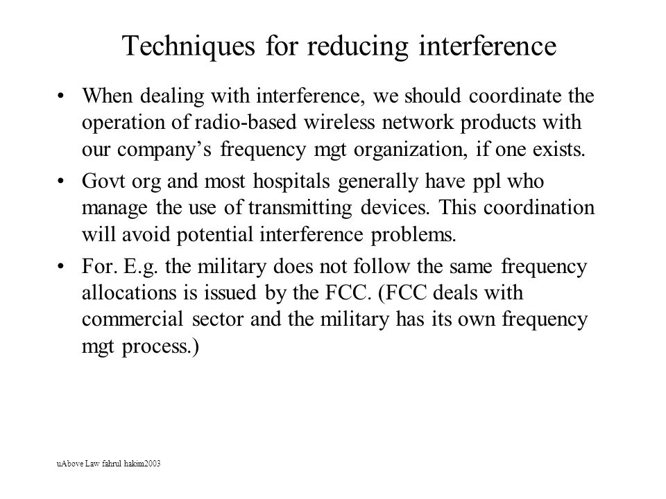 uAbove Law fahrul hakim2003 Techniques for reducing interference When dealing with interference, we should coordinate the operation of radio-based wireless network products with our companys frequency mgt organization, if one exists.