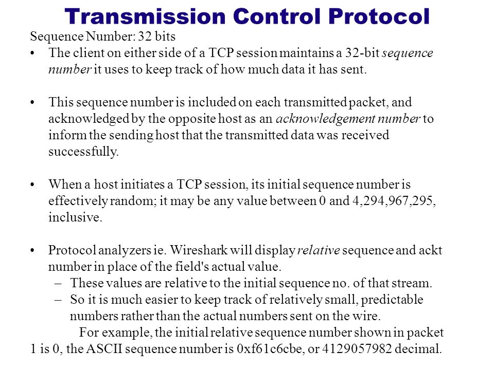 Transmission Control Protocol Sequence Number: 32 bits The client on either side of a TCP session maintains a 32-bit sequence number it uses to keep t