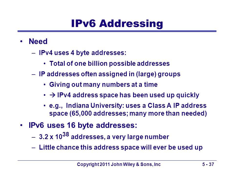 Copyright 2011 John Wiley & Sons, Inc5 - 37 IPv6 Addressing Need –IPv4 uses 4 byte addresses: Total of one billion possible addresses –IP addresses of