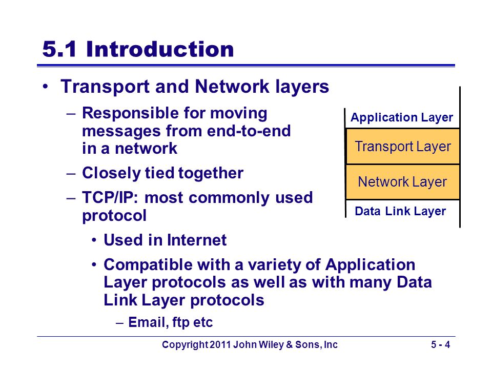 Copyright 2011 John Wiley & Sons, Inc5 - 4 5.1 Introduction Transport and Network layers –Responsible for moving messages from end-to-end in a network