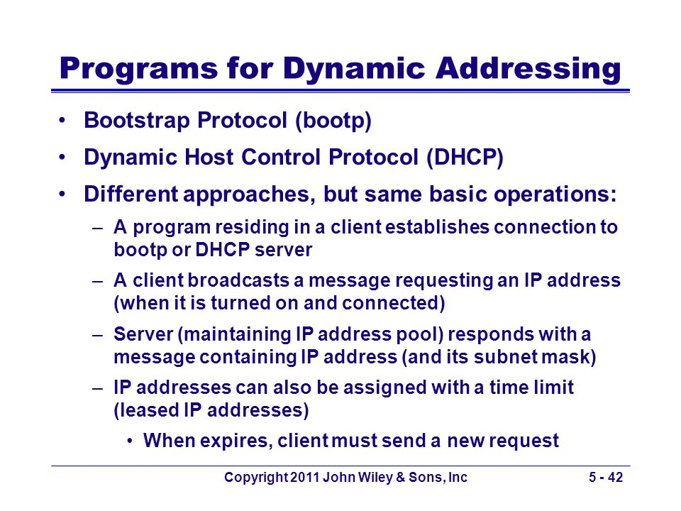 Copyright 2011 John Wiley & Sons, Inc5 - 42 Programs for Dynamic Addressing Bootstrap Protocol (bootp) Dynamic Host Control Protocol (DHCP) Different