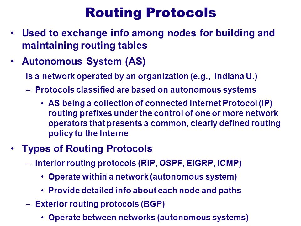 Routing Protocols Used to exchange info among nodes for building and maintaining routing tables Autonomous System (AS) Is a network operated by an org