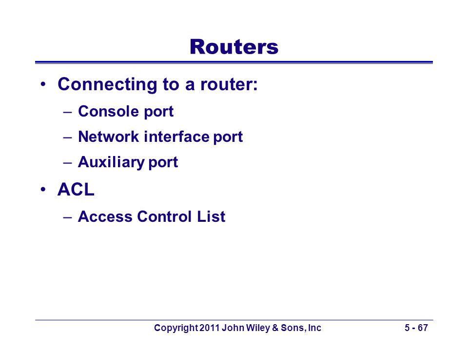 Routers Connecting to a router: –Console port –Network interface port –Auxiliary port ACL –Access Control List Copyright 2011 John Wiley & Sons, Inc5