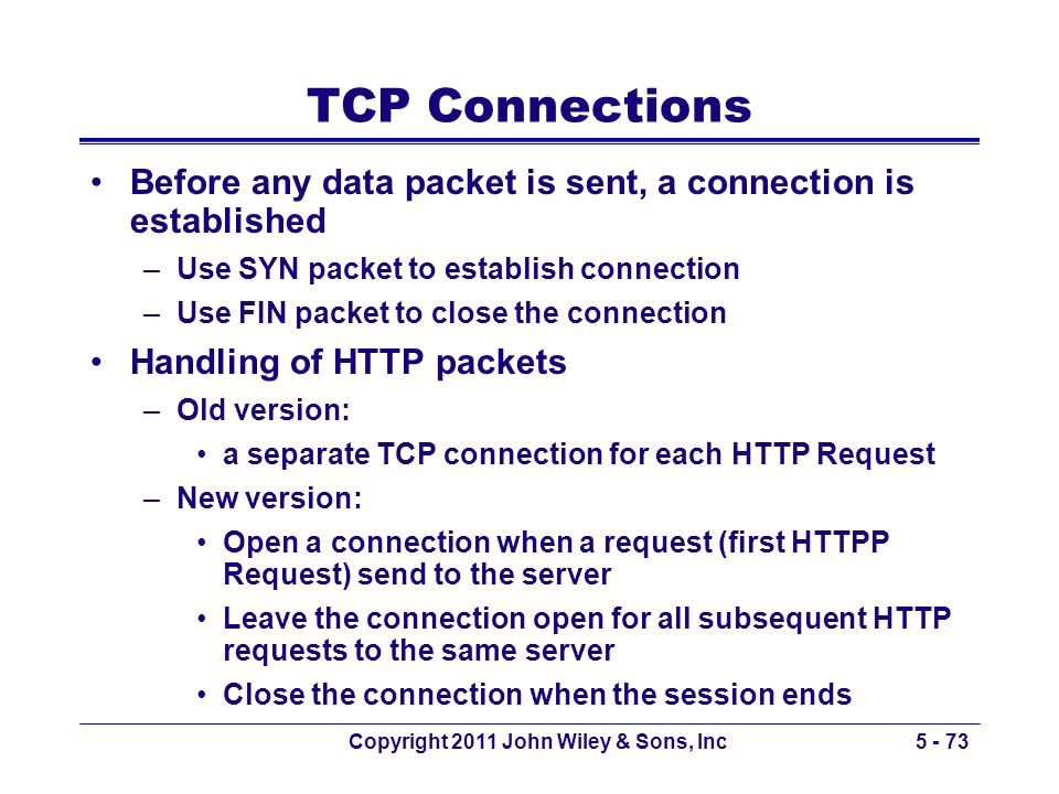 Copyright 2011 John Wiley & Sons, Inc5 - 73 TCP Connections Before any data packet is sent, a connection is established –Use SYN packet to establish c