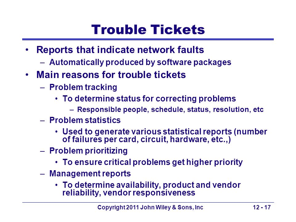 Copyright 2011 John Wiley & Sons, Inc12 - 17 Trouble Tickets Reports that indicate network faults –Automatically produced by software packages Main re