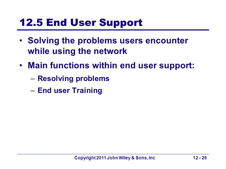 Copyright 2011 John Wiley & Sons, Inc12 - 26 12.5 End User Support Solving the problems users encounter while using the network Main functions within