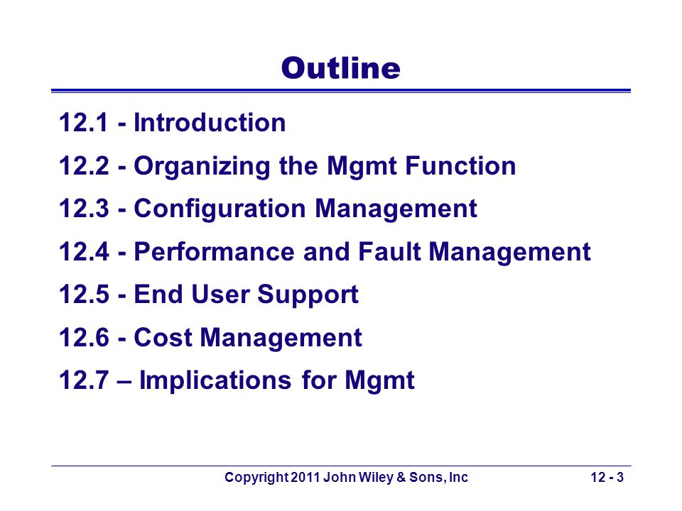 Copyright 2011 John Wiley & Sons, Inc12 - 14 12.4 Performance & Fault Mgmt Performance management –Ensuring the network is operating as efficiently as possible Fault management –Preventing, detecting, and correcting faults in the network circuits, hardware, and software Both require –Network monitoring Tracking the operation of network circuits and devices –Determining how heavily circuits and devices are being used –Ensuring circuits and devices are operating properly