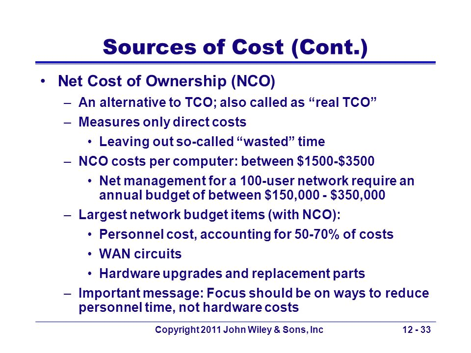 Copyright 2011 John Wiley & Sons, Inc12 - 33 Sources of Cost (Cont.) Net Cost of Ownership (NCO) –An alternative to TCO; also called as real TCO –Meas