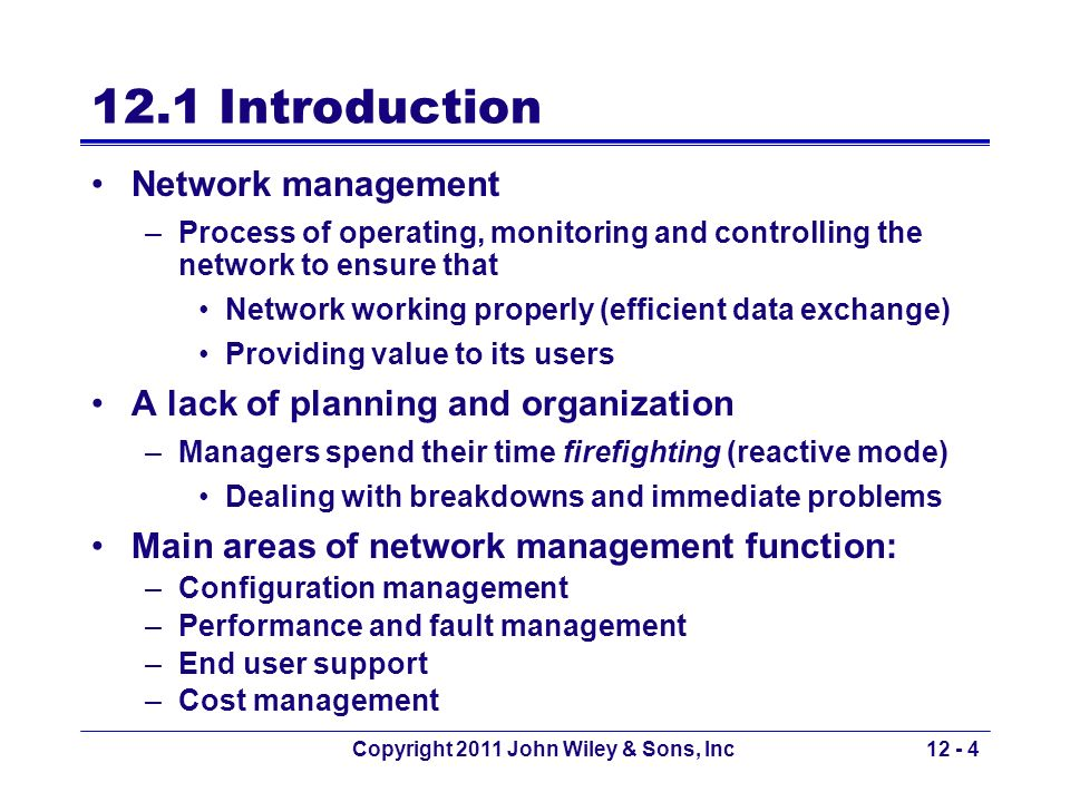 Copyright 2011 John Wiley & Sons, Inc12 - 35 Managing Network Budgets Difficult to manage –Networks growing rapidly requiring more staff and more equipment Use charge-back policies to counter increasing cost –Allocate costs associated with the network to specific users Users must pay for their usage (by moving part of their budget) to the network group –Applicable to WAN and mainframe users as a cost accounting mechanism –Difficult to implement on LANs