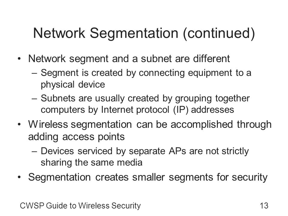 CWSP Guide to Wireless Security13 Network Segmentation (continued) Network segment and a subnet are different –Segment is created by connecting equipm