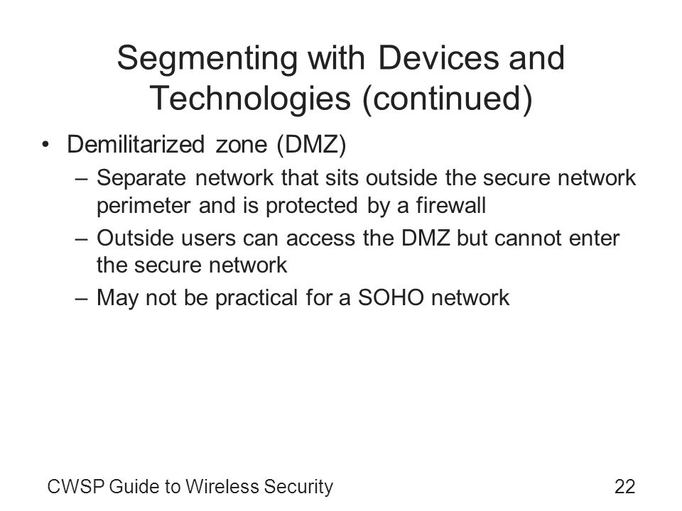 CWSP Guide to Wireless Security22 Segmenting with Devices and Technologies (continued) Demilitarized zone (DMZ) –Separate network that sits outside th