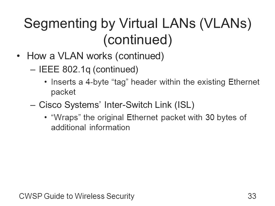 CWSP Guide to Wireless Security33 Segmenting by Virtual LANs (VLANs) (continued) How a VLAN works (continued) –IEEE 802.1q (continued) Inserts a 4-byt